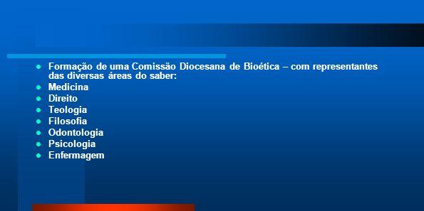Formação de uma Comissão Diocesana de Bioética – com representantes das diversas áreas do saber: