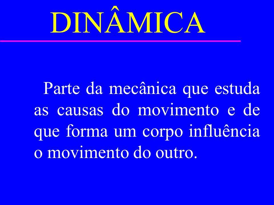 DINÂMICA Parte da mecânica que estuda as causas do movimento e de que forma um corpo influência o movimento do outro.