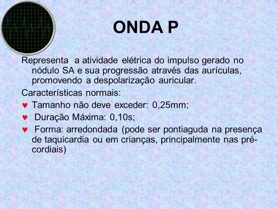 ONDA P Representa a atividade elétrica do impulso gerado no nódulo SA e sua progressão através das aurículas, promovendo a despolarização auricular.