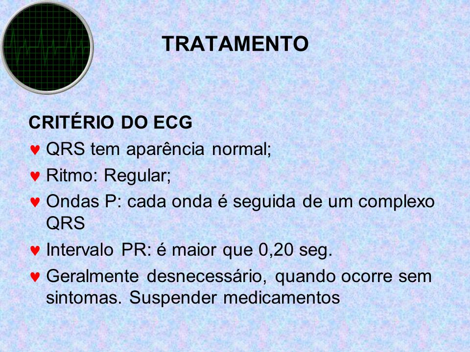 TRATAMENTO CRITÉRIO DO ECG QRS tem aparência normal; Ritmo: Regular;