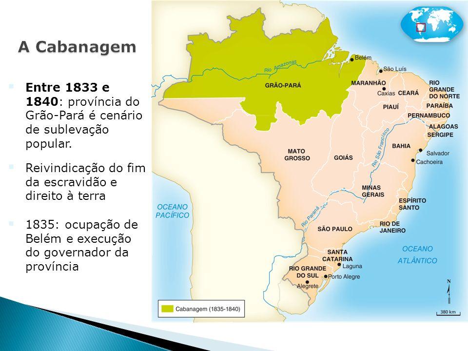 A Cabanagem Entre 1833 e 1840: província do Grão-Pará é cenário de sublevação popular. Reivindicação do fim da escravidão e direito à terra.