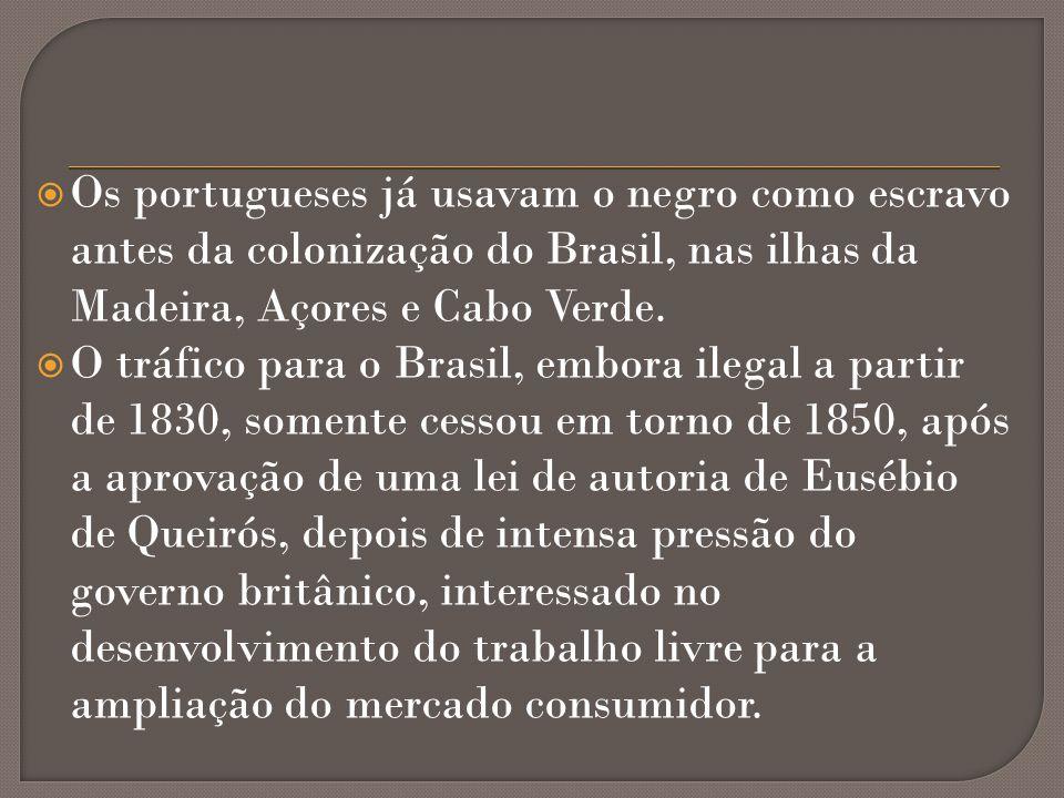 Os portugueses já usavam o negro como escravo antes da colonização do Brasil, nas ilhas da Madeira, Açores e Cabo Verde.