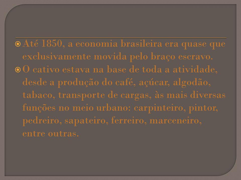 Até 1850, a economia brasileira era quase que exclusivamente movida pelo braço escravo.