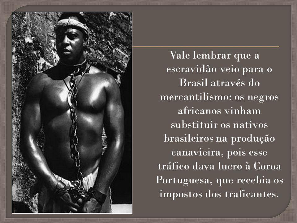 Vale lembrar que a escravidão veio para o Brasil através do mercantilismo: os negros africanos vinham substituir os nativos brasileiros na produção canavieira, pois esse tráfico dava lucro à Coroa Portuguesa, que recebia os impostos dos traficantes.