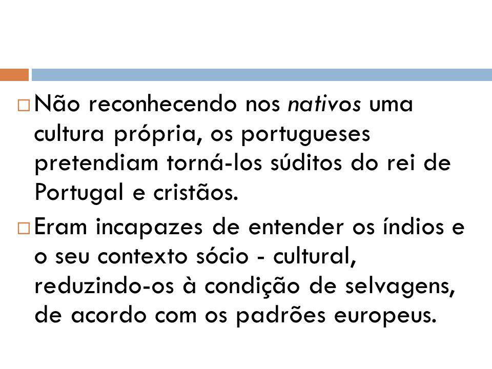 Não reconhecendo nos nativos uma cultura própria, os portugueses pretendiam torná-los súditos do rei de Portugal e cristãos.