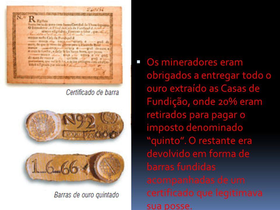 Os mineradores eram obrigados a entregar todo o ouro extraído as Casas de Fundição, onde 20% eram retirados para pagar o imposto denominado quinto .