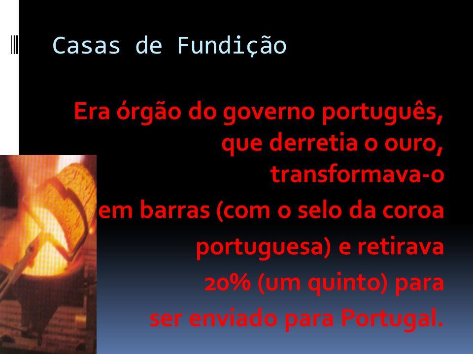 Casas de Fundição Era órgão do governo português, que derretia o ouro, transformava-o. em barras (com o selo da coroa.