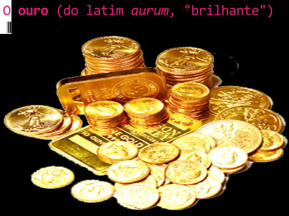 O ouro (do latim aurum, brilhante )