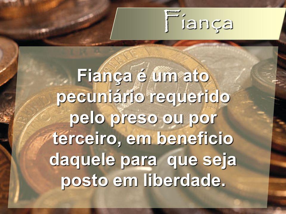 Fiança Fiança é um ato pecuniário requerido pelo preso ou por terceiro, em beneficio daquele para que seja posto em liberdade.