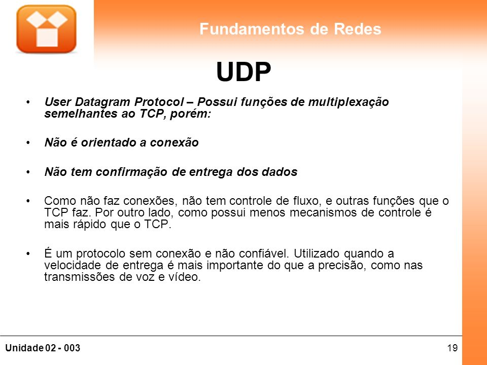 UDP User Datagram Protocol – Possui funções de multiplexação semelhantes ao TCP, porém: Não é orientado a conexão.