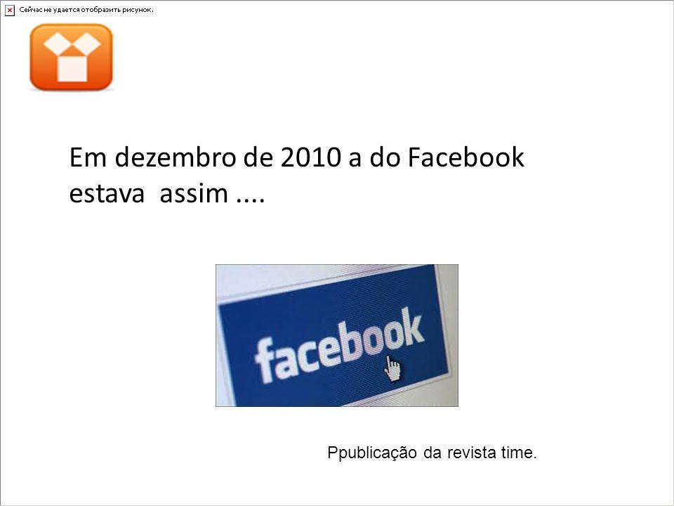 Em dezembro de 2010 a do Facebook estava assim ....