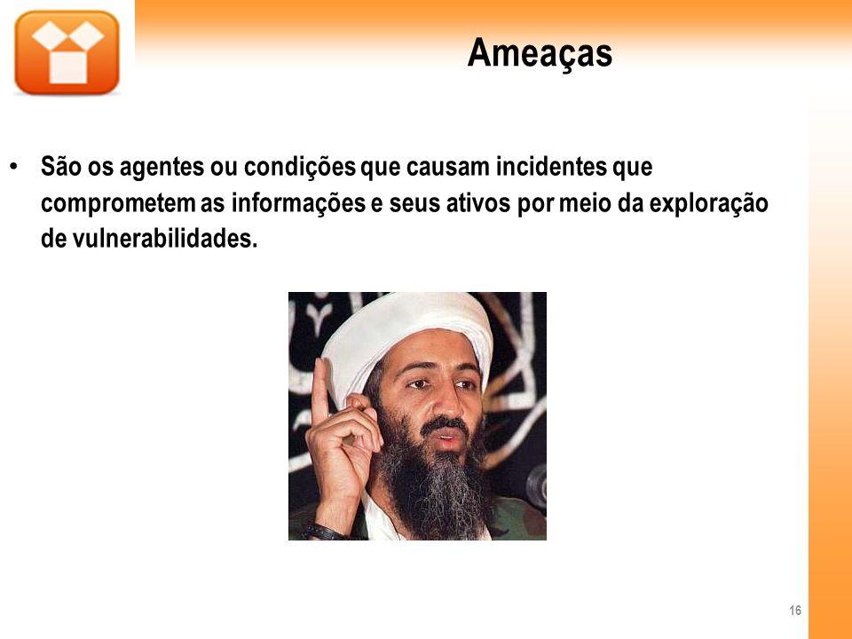 Ameaças São os agentes ou condições que causam incidentes que comprometem as informações e seus ativos por meio da exploração de vulnerabilidades.