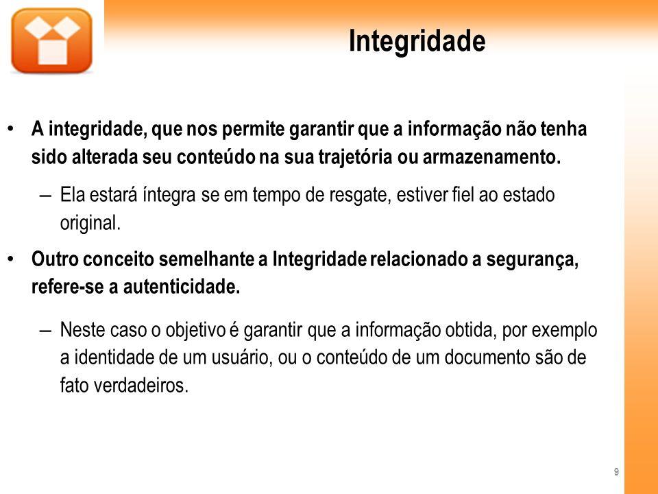 Integridade A integridade, que nos permite garantir que a informação não tenha sido alterada seu conteúdo na sua trajetória ou armazenamento.