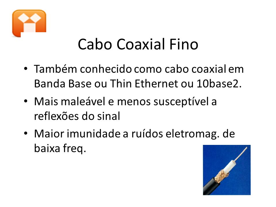 Cabo Coaxial Fino Também conhecido como cabo coaxial em Banda Base ou Thin Ethernet ou 10base2.