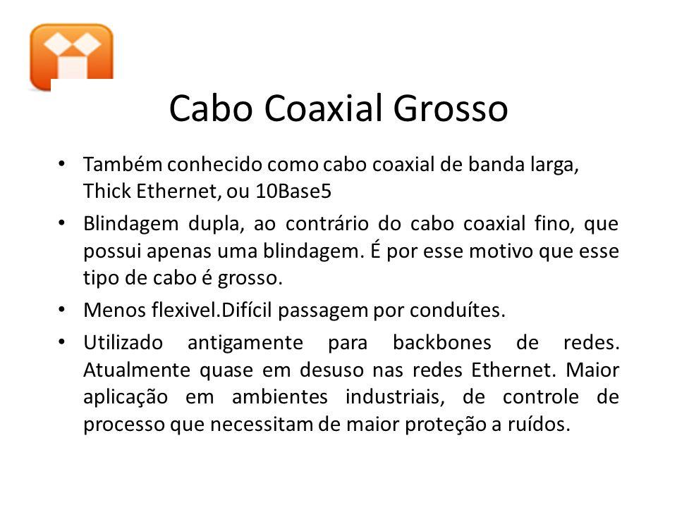 Cabo Coaxial Grosso Também conhecido como cabo coaxial de banda larga, Thick Ethernet, ou 10Base5.