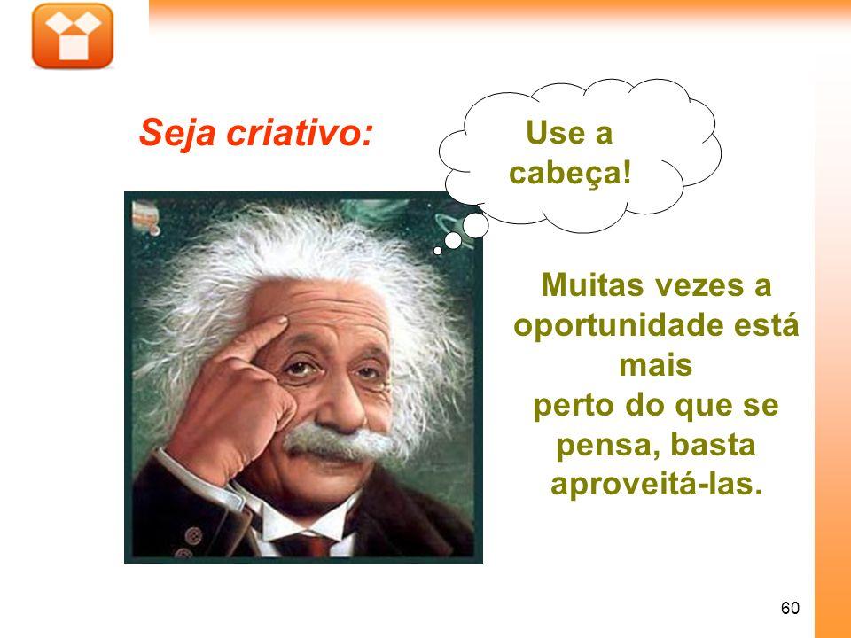 Seja criativo: Use a cabeça! Muitas vezes a oportunidade está mais