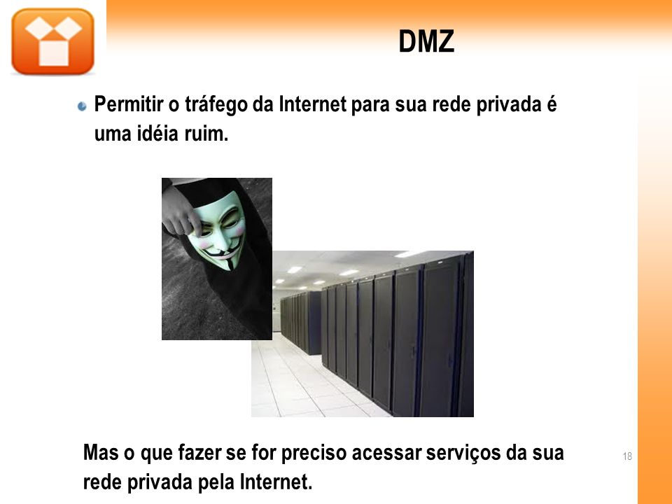 DMZPermitir o tráfego da Internet para sua rede privada é uma idéia ruim.