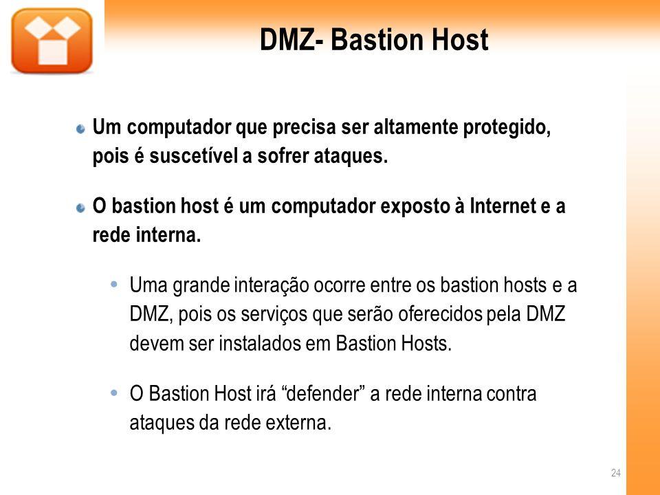 DMZ- Bastion Host Um computador que precisa ser altamente protegido, pois é suscetível a sofrer ataques.