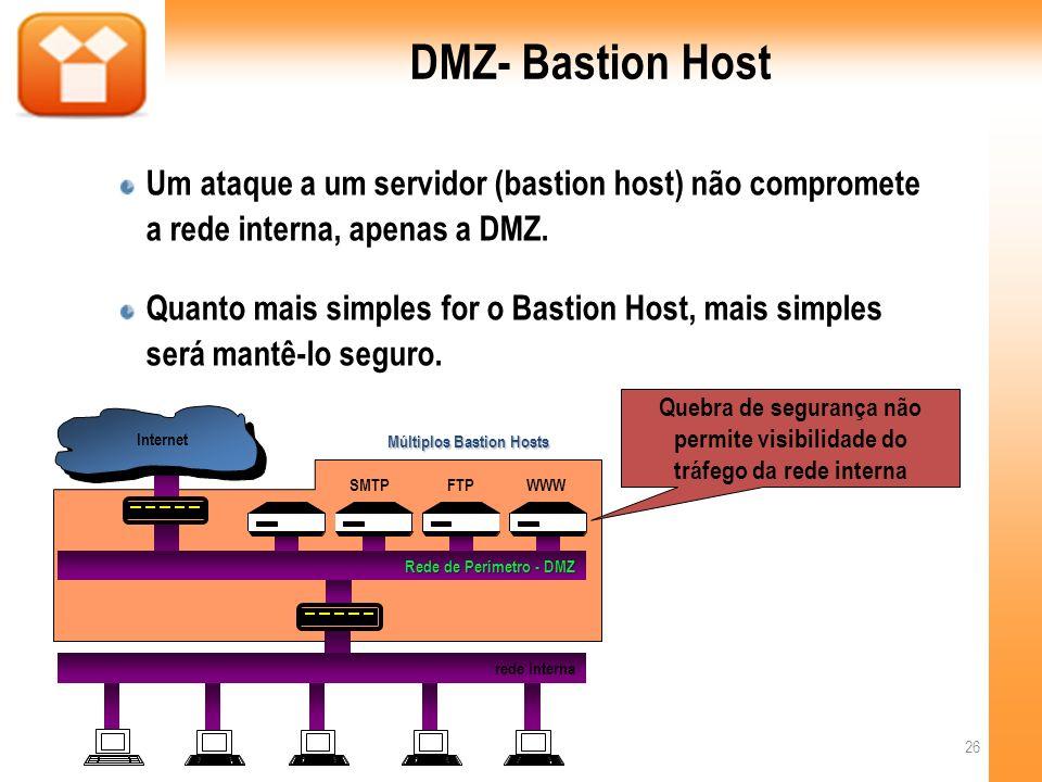 DMZ- Bastion Host Um ataque a um servidor (bastion host) não compromete a rede interna, apenas a DMZ.