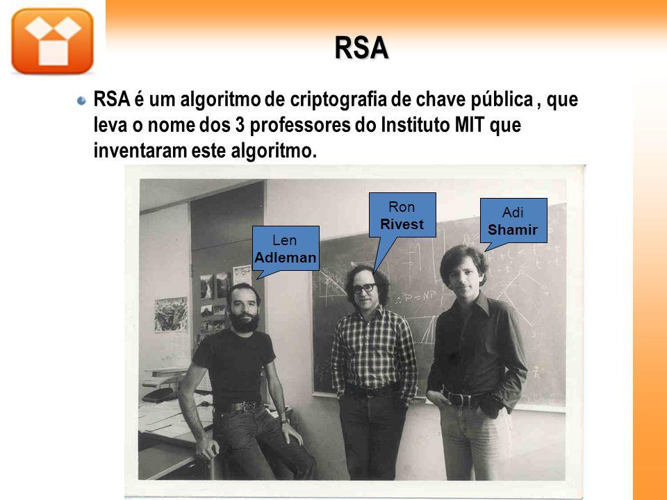 RSA RSA é um algoritmo de criptografia de chave pública , que leva o nome dos 3 professores do Instituto MIT que inventaram este algoritmo.