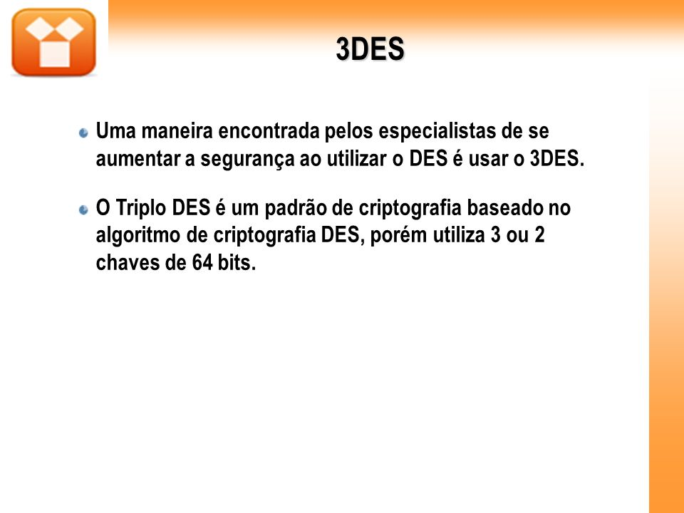 3DESUma maneira encontrada pelos especialistas de se aumentar a segurança ao utilizar o DES é usar o 3DES.