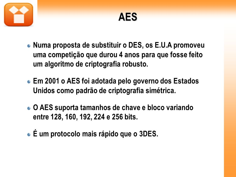 AES Numa proposta de substituir o DES, os E.U.A promoveu uma competição que durou 4 anos para que fosse feito um algoritmo de criptografia robusto.