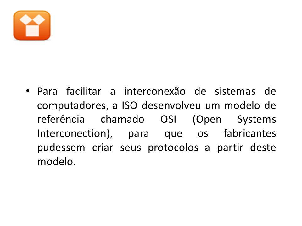 Para facilitar a interconexão de sistemas de computadores, a ISO desenvolveu um modelo de referência chamado OSI (Open Systems Interconection), para que os fabricantes pudessem criar seus protocolos a partir deste modelo.