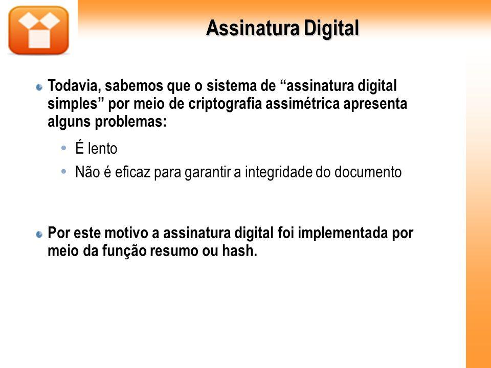 Assinatura Digital Todavia, sabemos que o sistema de assinatura digital simples por meio de criptografia assimétrica apresenta alguns problemas: