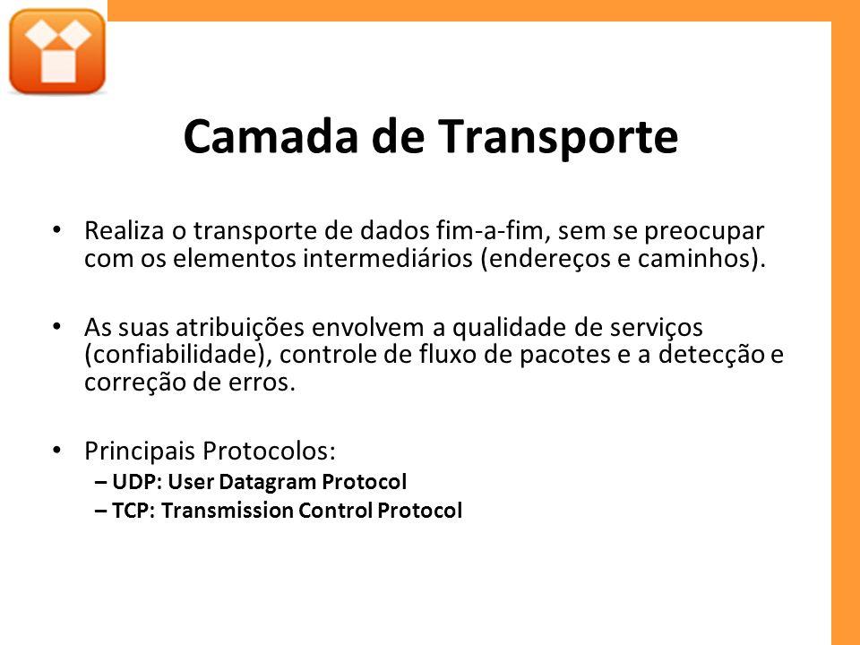 Camada de Transporte Realiza o transporte de dados fim-a-fim, sem se preocupar com os elementos intermediários (endereços e caminhos).