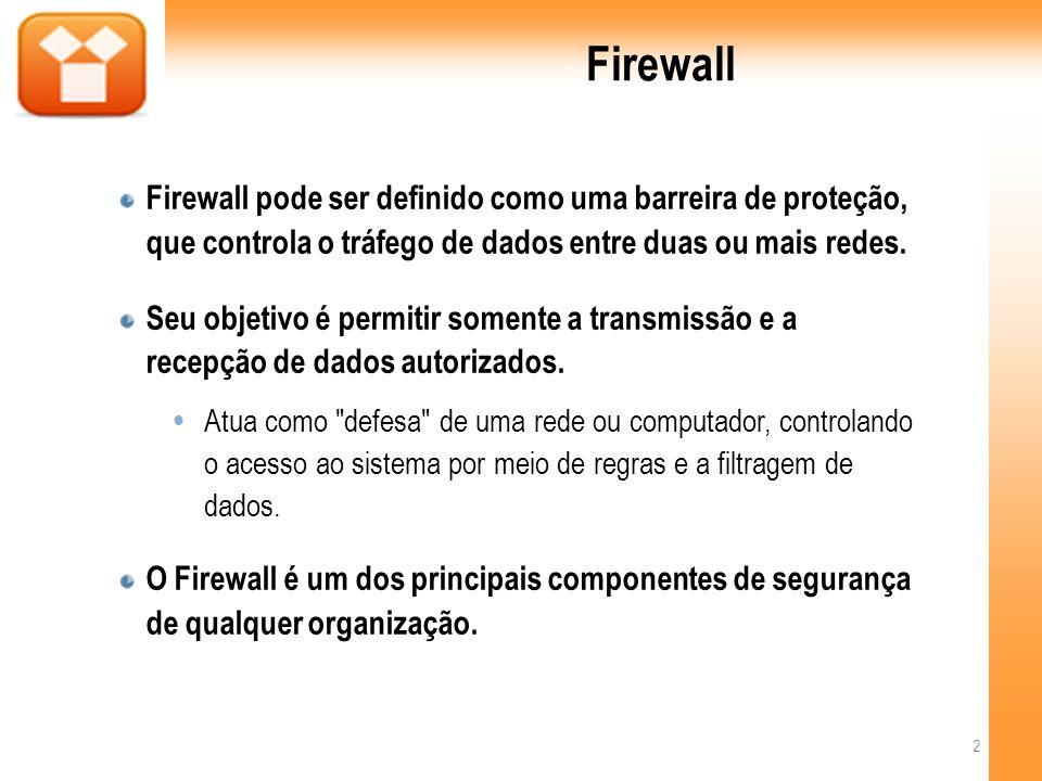 Firewall Firewall pode ser definido como uma barreira de proteção, que controla o tráfego de dados entre duas ou mais redes.
