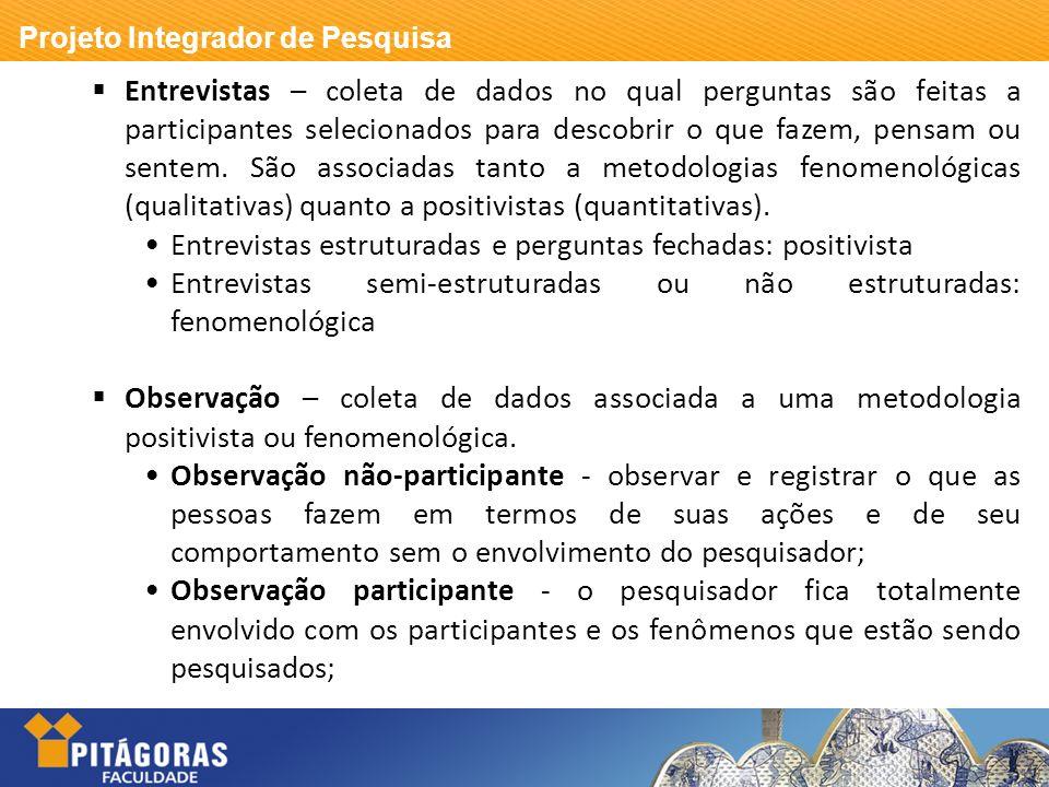 Entrevistas – coleta de dados no qual perguntas são feitas a participantes selecionados para descobrir o que fazem, pensam ou sentem. São associadas tanto a metodologias fenomenológicas (qualitativas) quanto a positivistas (quantitativas).
