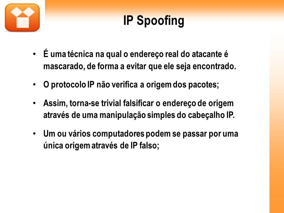 IP SpoofingÉ uma técnica na qual o endereço real do atacante é mascarado, de forma a evitar que ele seja encontrado.