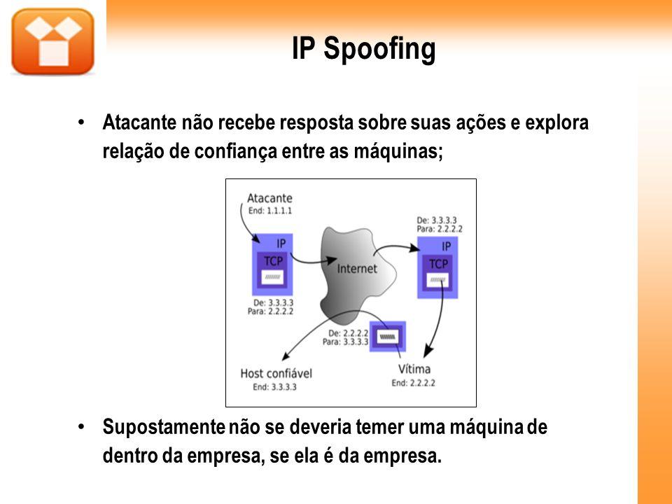 IP Spoofing Atacante não recebe resposta sobre suas ações e explora relação de confiança entre as máquinas;