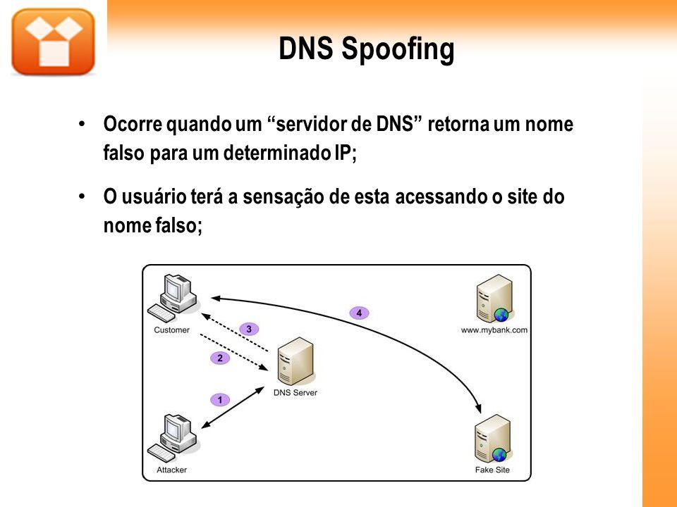DNS Spoofing Ocorre quando um servidor de DNS retorna um nome falso para um determinado IP;