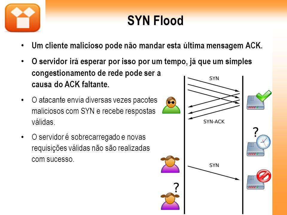 SYN Flood Um cliente malicioso pode não mandar esta última mensagem ACK.