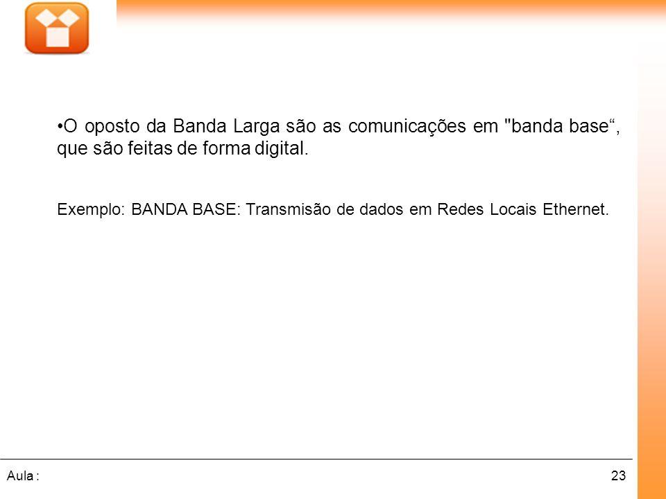 O oposto da Banda Larga são as comunicações em banda base , que são feitas de forma digital.
