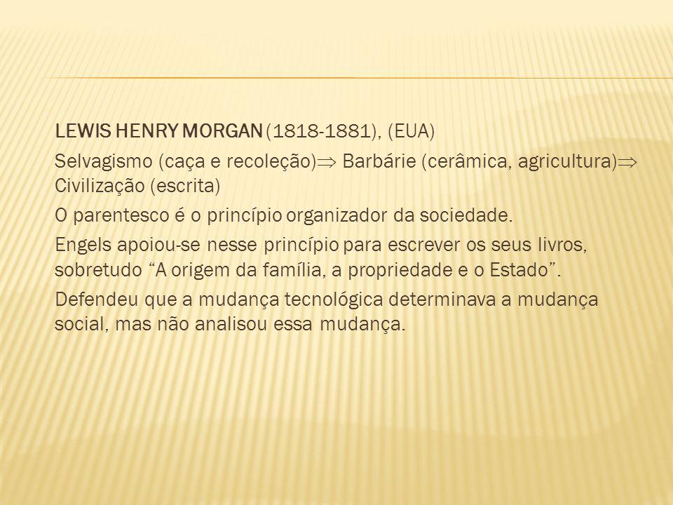 LEWIS HENRY MORGAN (1818-1881), (EUA) Selvagismo (caça e recoleção) Barbárie (cerâmica, agricultura) Civilização (escrita) O parentesco é o princípio organizador da sociedade.