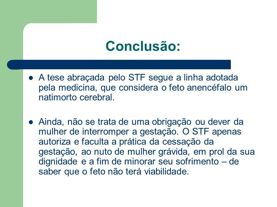 Conclusão:A tese abraçada pelo STF segue a linha adotada pela medicina, que considera o feto anencéfalo um natimorto cerebral.