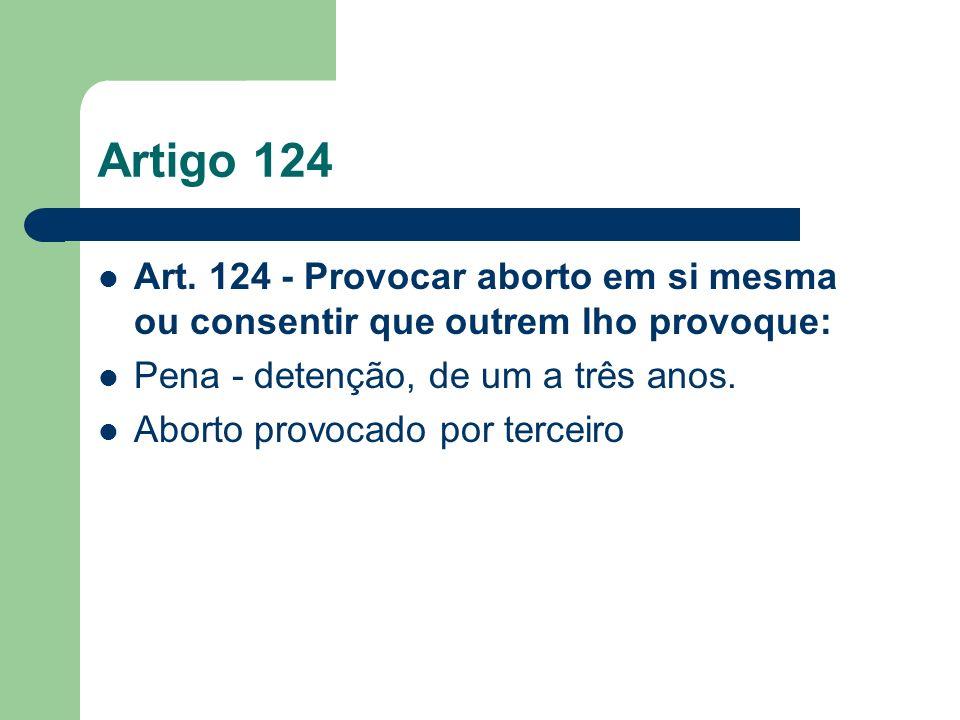 Artigo 124Art. 124 - Provocar aborto em si mesma ou consentir que outrem lho provoque: Pena - detenção, de um a três anos.