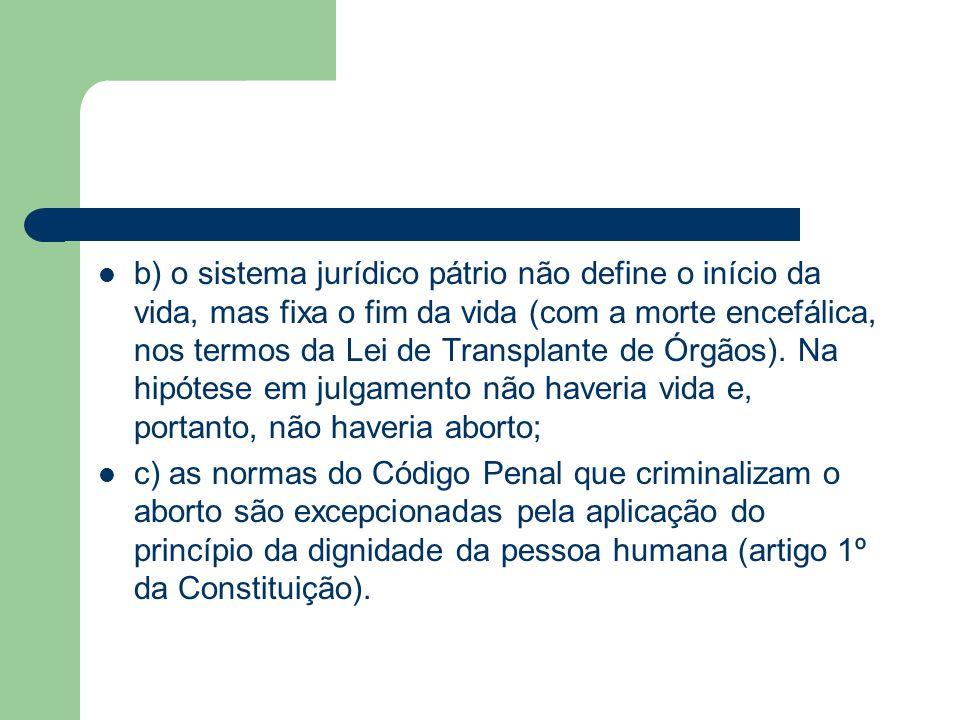 b) o sistema jurídico pátrio não define o início da vida, mas fixa o fim da vida (com a morte encefálica, nos termos da Lei de Transplante de Órgãos). Na hipótese em julgamento não haveria vida e, portanto, não haveria aborto;