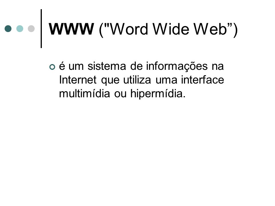WWW ( Word Wide Web )é um sistema de informações na Internet que utiliza uma interface multimídia ou hipermídia.