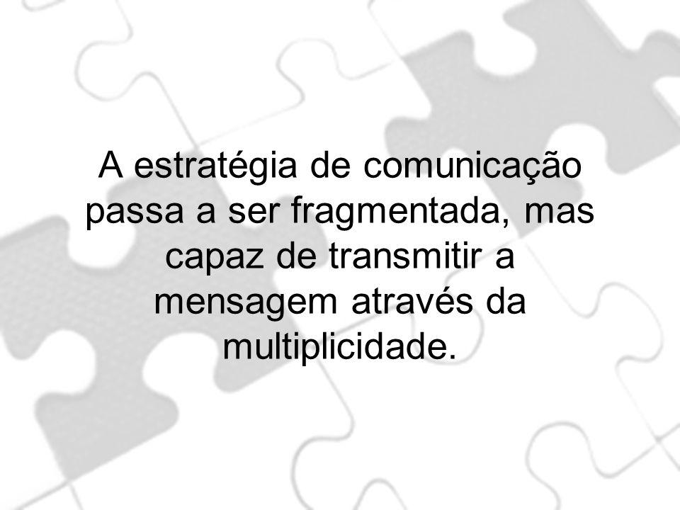 A estratégia de comunicação passa a ser fragmentada, mas capaz de transmitir a mensagem através da multiplicidade.