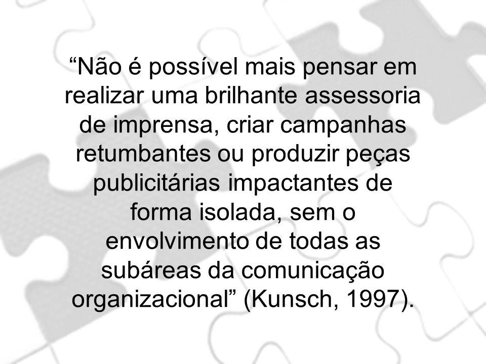 Não é possível mais pensar em realizar uma brilhante assessoria de imprensa, criar campanhas retumbantes ou produzir peças publicitárias impactantes de forma isolada, sem o envolvimento de todas as subáreas da comunicação organizacional (Kunsch, 1997).