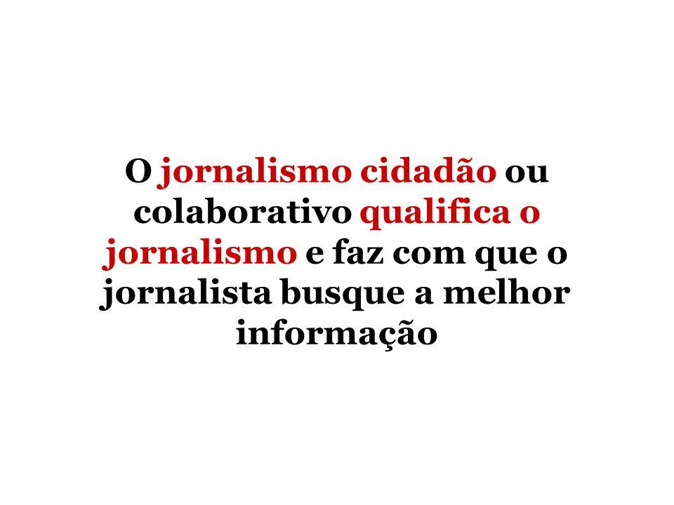 O jornalismo cidadão ou colaborativo qualifica o jornalismo e faz com que o jornalista busque a melhor informação