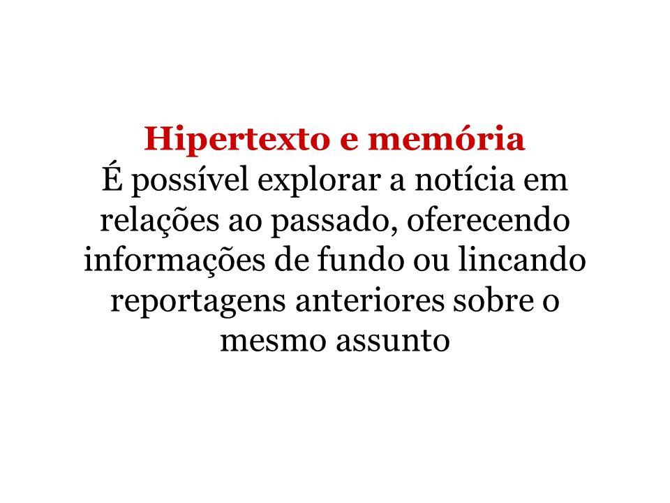 Hipertexto e memória É possível explorar a notícia em relações ao passado, oferecendo informações de fundo ou lincando reportagens anteriores sobre o mesmo assunto
