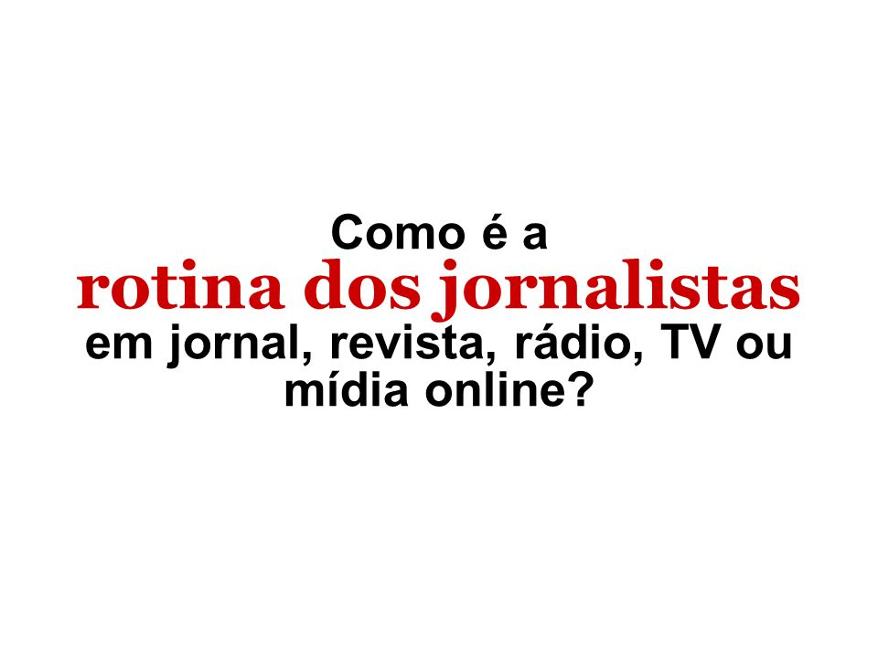 rotina dos jornalistas em jornal, revista, rádio, TV ou mídia online