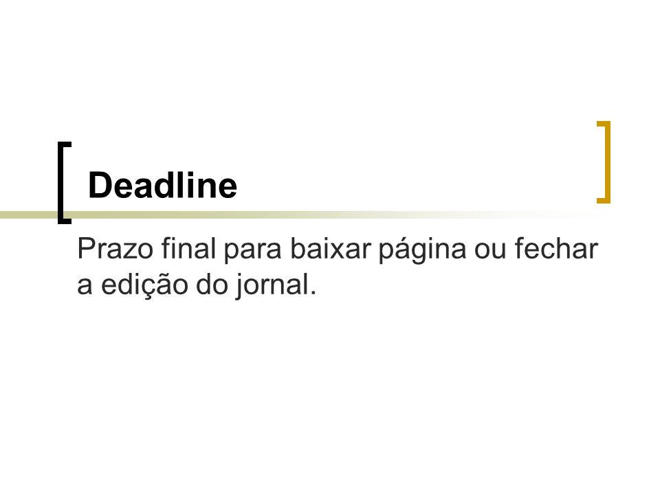 Deadline Prazo final para baixar página ou fechar a edição do jornal.