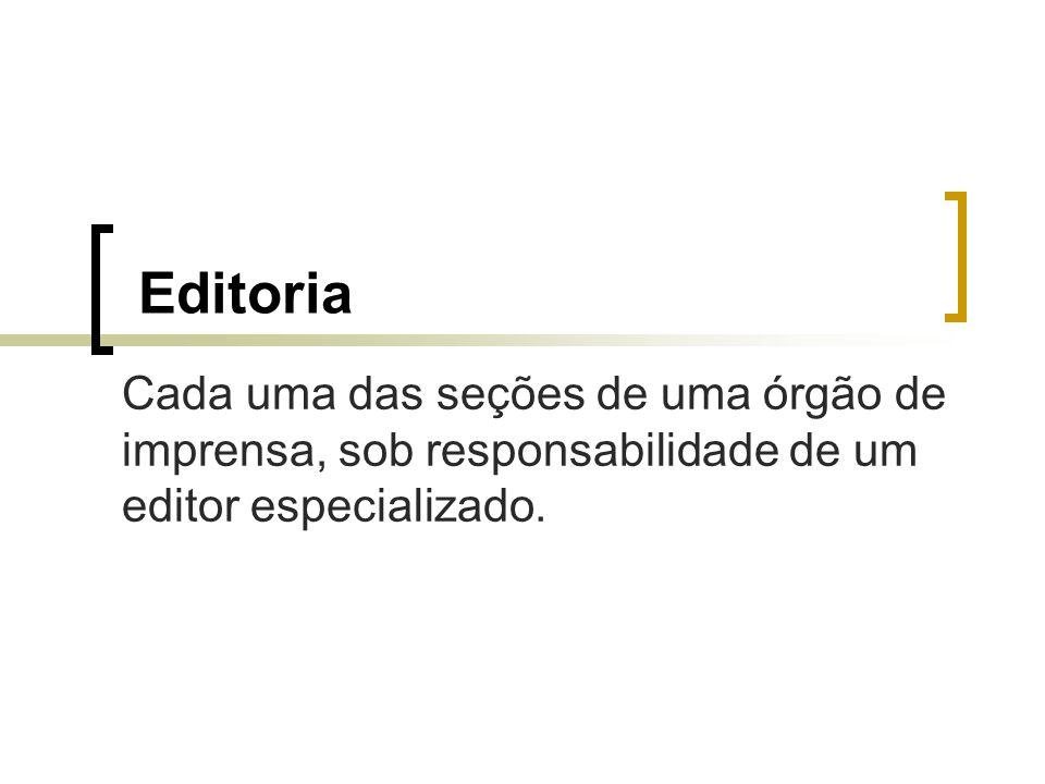 Editoria Cada uma das seções de uma órgão de imprensa, sob responsabilidade de um editor especializado.
