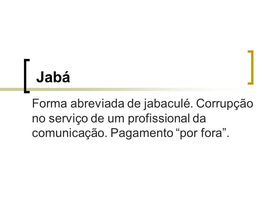 Jabá Forma abreviada de jabaculé. Corrupção no serviço de um profissional da comunicação.