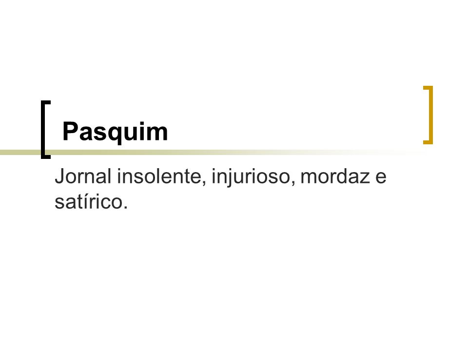Pasquim Jornal insolente, injurioso, mordaz e satírico.